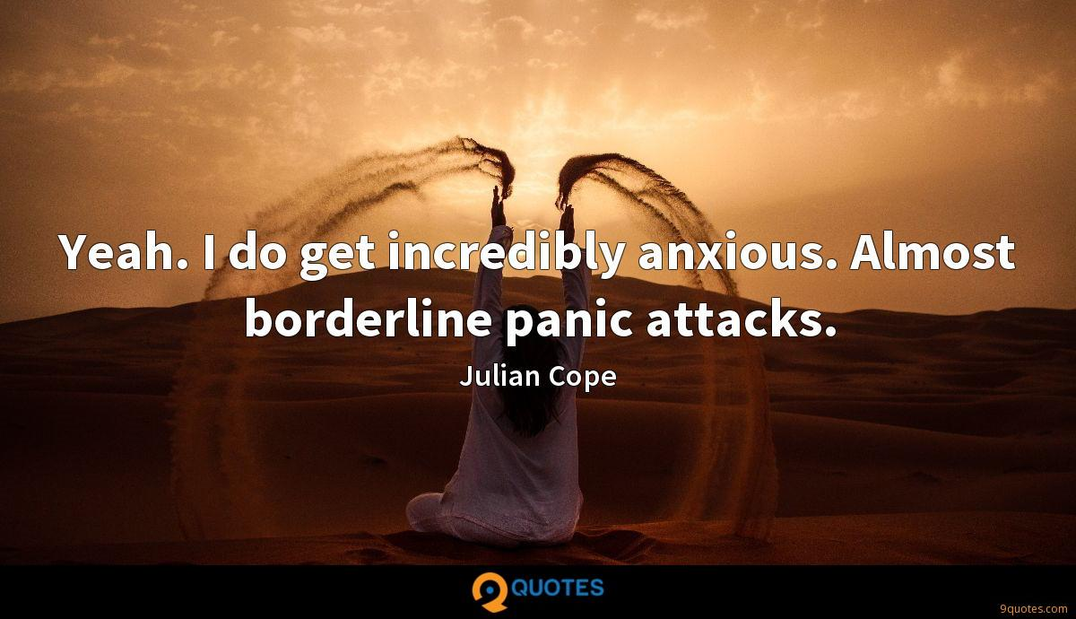 Yeah. I do get incredibly anxious. Almost borderline panic attacks.