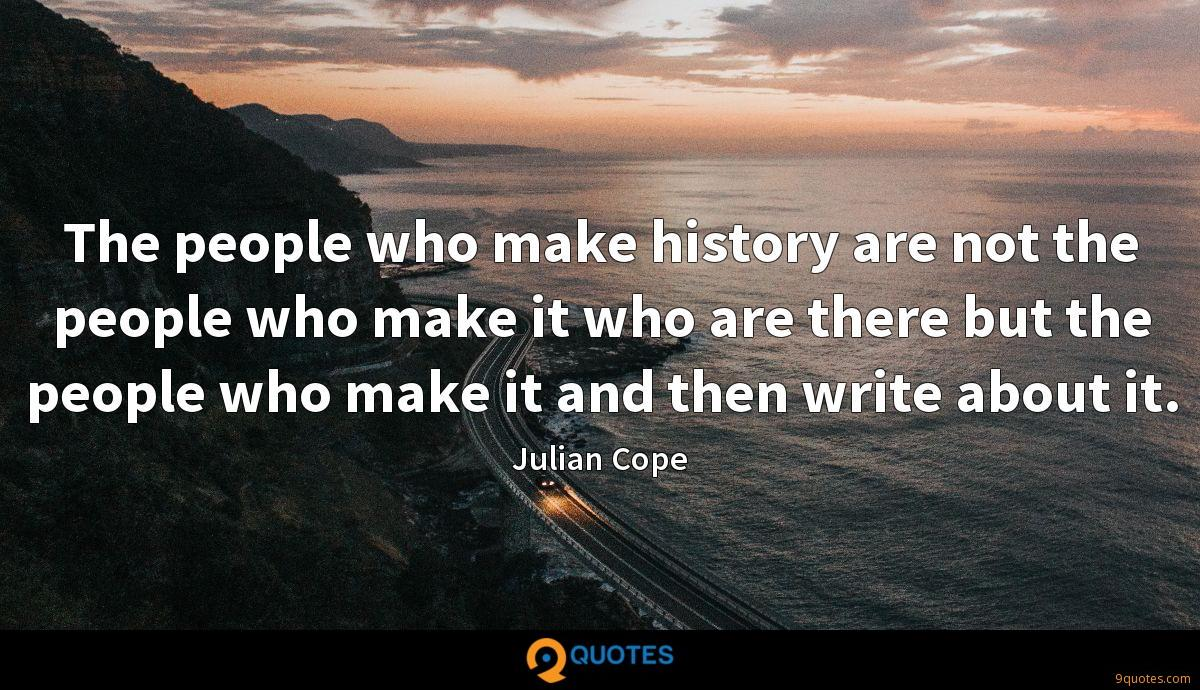 The people who make history are not the people who make it who are there but the people who make it and then write about it.