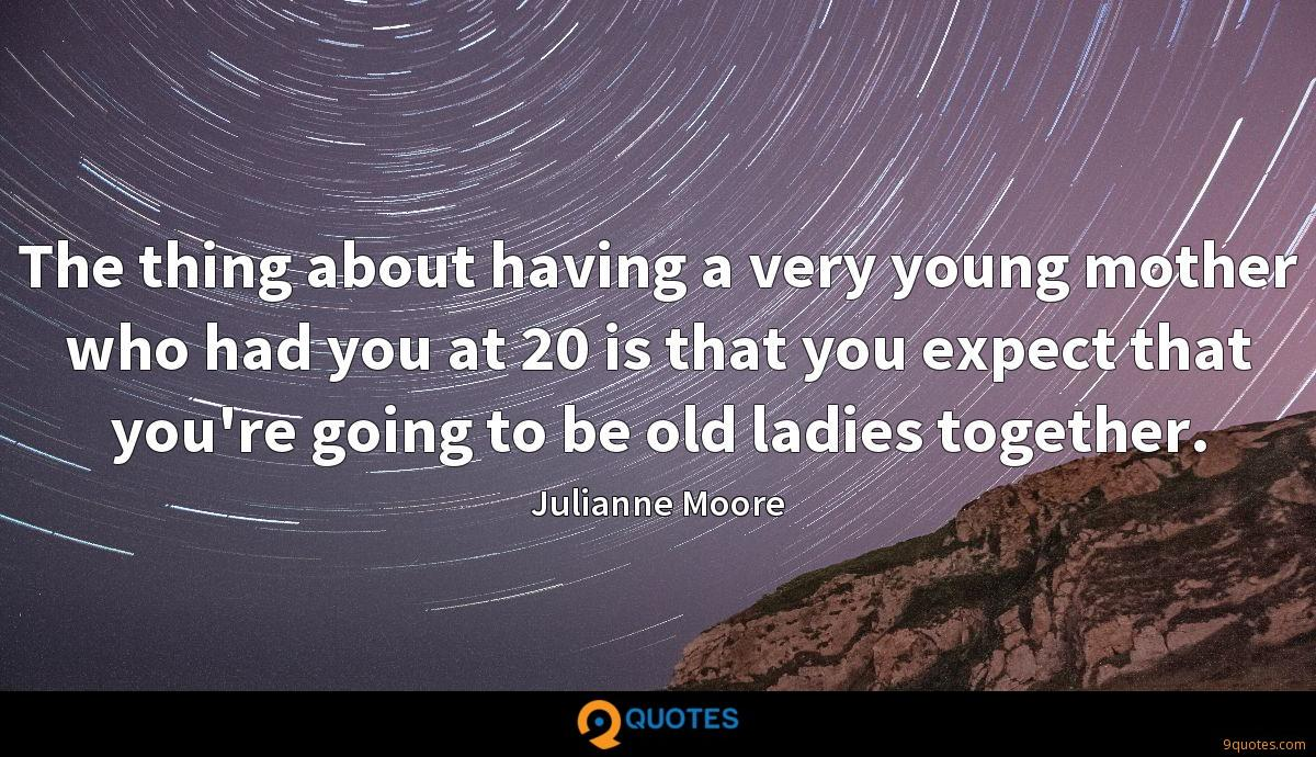 The thing about having a very young mother who had you at 20 is that you expect that you're going to be old ladies together.