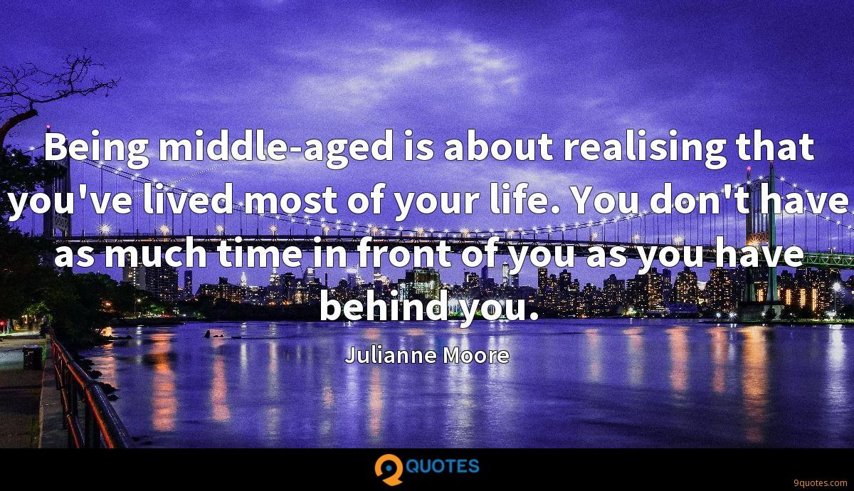 Being middle-aged is about realising that you've lived most of your life. You don't have as much time in front of you as you have behind you.
