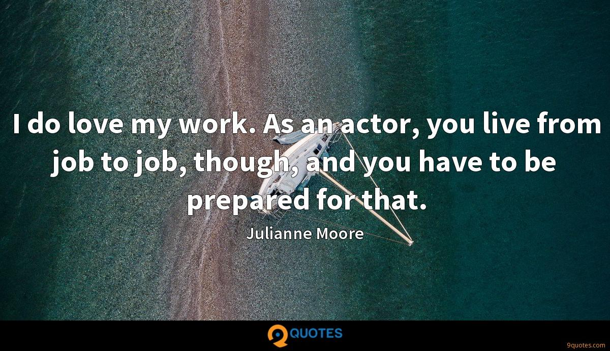 I do love my work. As an actor, you live from job to job, though, and you have to be prepared for that.