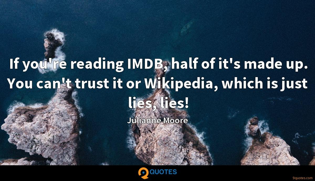 If you're reading IMDB, half of it's made up. You can't trust it or Wikipedia, which is just lies, lies!
