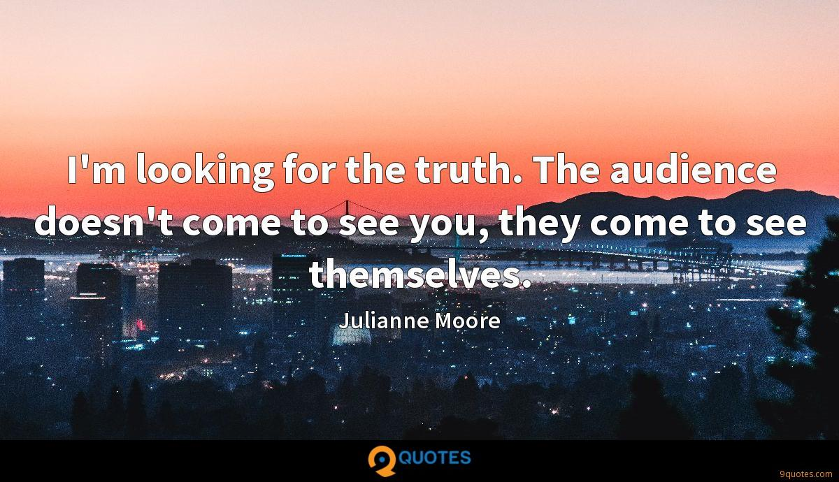 I'm looking for the truth. The audience doesn't come to see you, they come to see themselves.