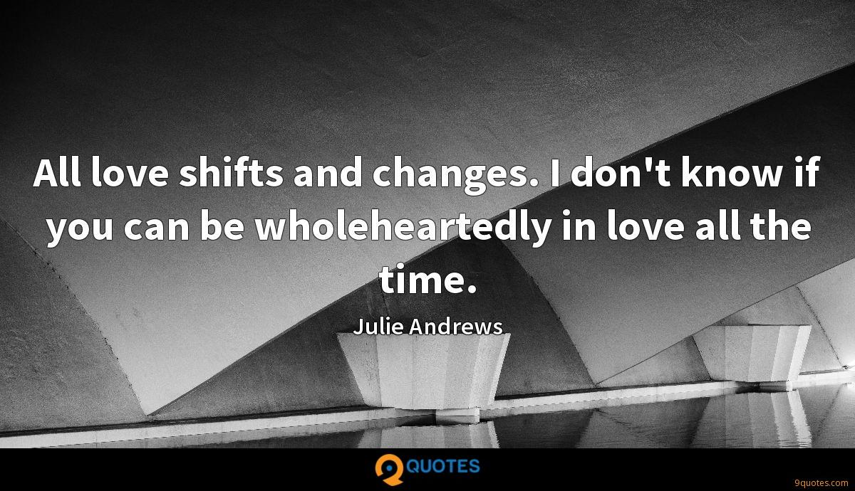 All love shifts and changes. I don't know if you can be wholeheartedly in love all the time.