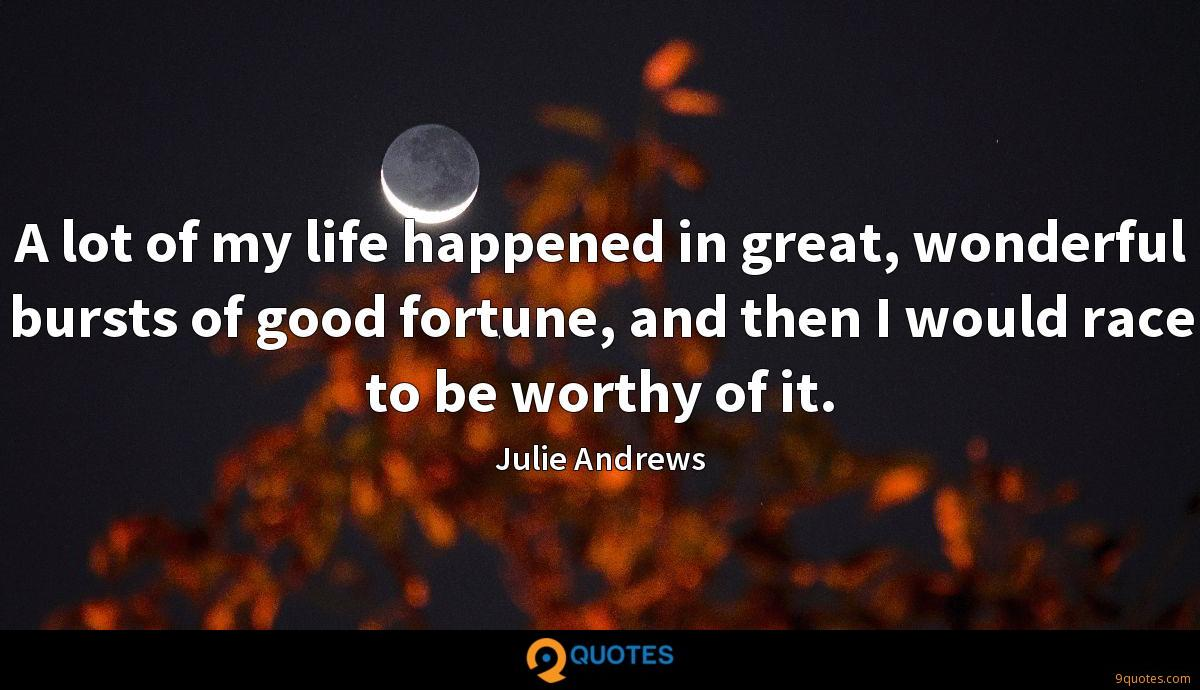 A lot of my life happened in great, wonderful bursts of good fortune, and then I would race to be worthy of it.