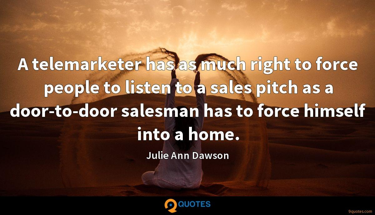 A telemarketer has as much right to force people to listen to a sales pitch as a door-to-door salesman has to force himself into a home.