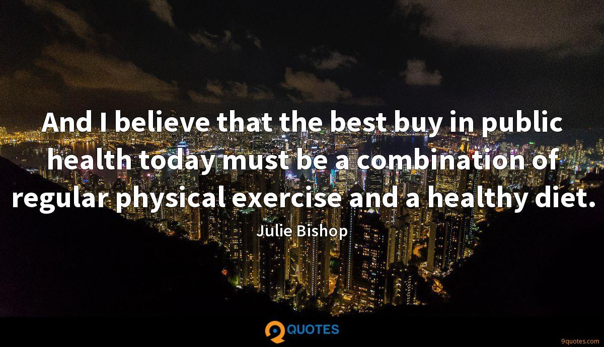 And I believe that the best buy in public health today must be a combination of regular physical exercise and a healthy diet.