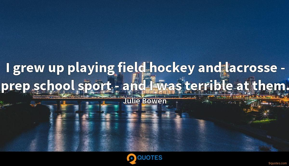 I grew up playing field hockey and lacrosse - prep school sport - and I was terrible at them.