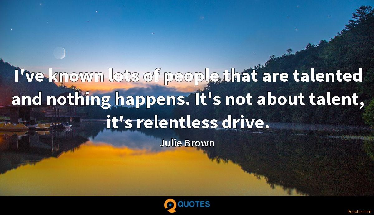 I've known lots of people that are talented and nothing happens. It's not about talent, it's relentless drive.