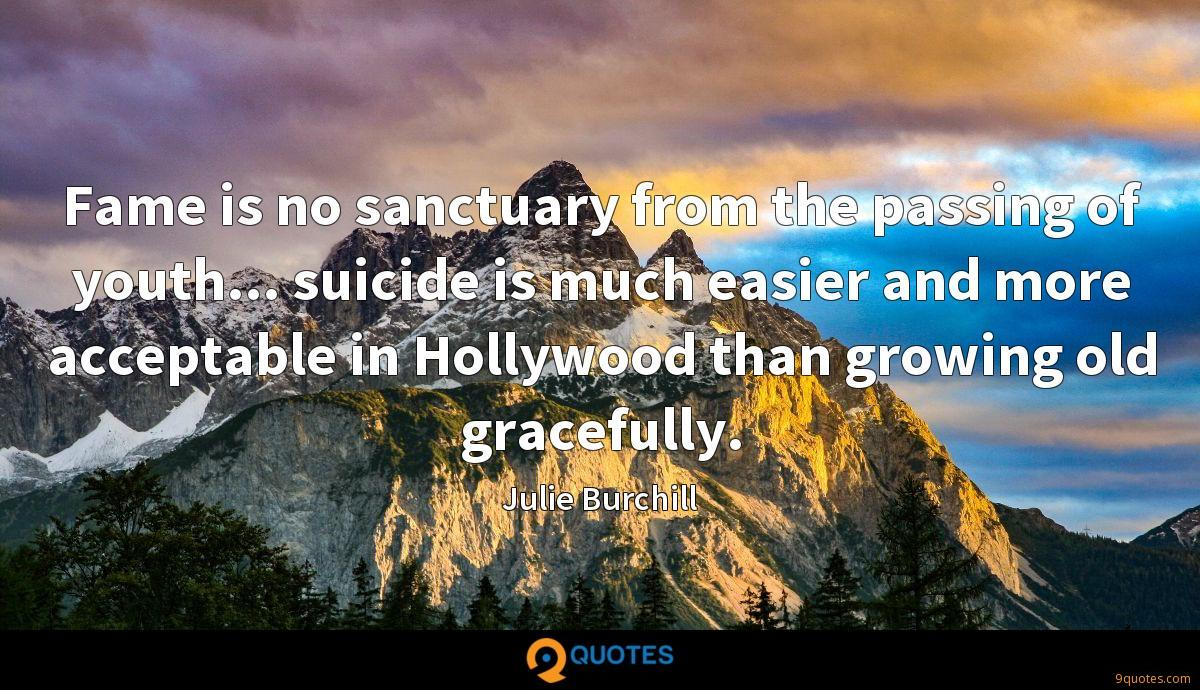 Fame is no sanctuary from the passing of youth... suicide is much easier and more acceptable in Hollywood than growing old gracefully.