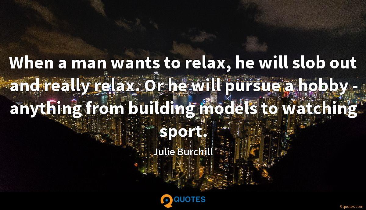 When a man wants to relax, he will slob out and really relax. Or he will pursue a hobby - anything from building models to watching sport.