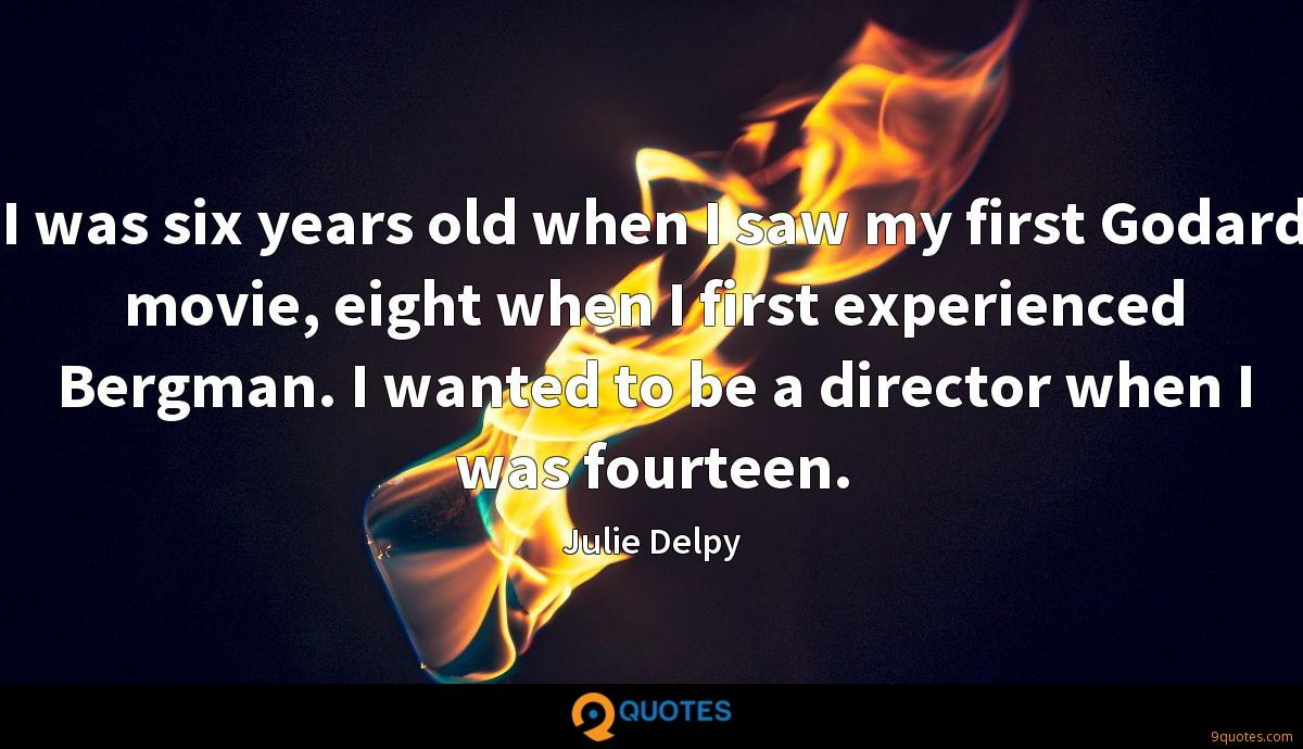 I was six years old when I saw my first Godard movie, eight when I first experienced Bergman. I wanted to be a director when I was fourteen.