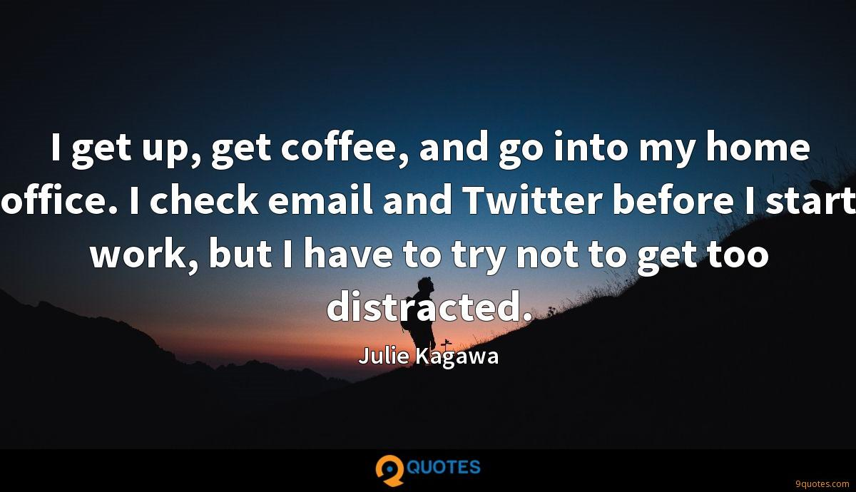 I get up, get coffee, and go into my home office. I check email and Twitter before I start work, but I have to try not to get too distracted.