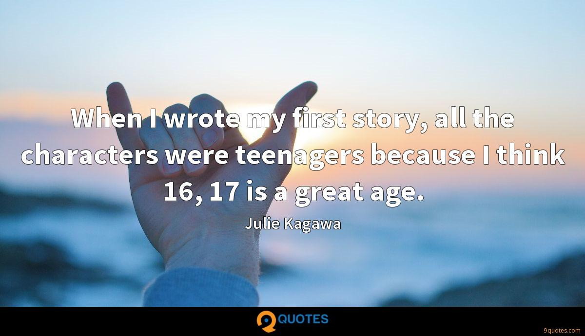 When I wrote my first story, all the characters were teenagers because I think 16, 17 is a great age.
