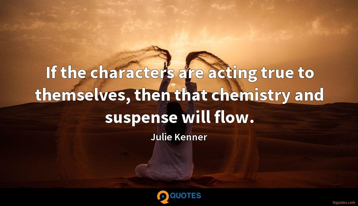 If the characters are acting true to themselves, then that chemistry and suspense will flow.