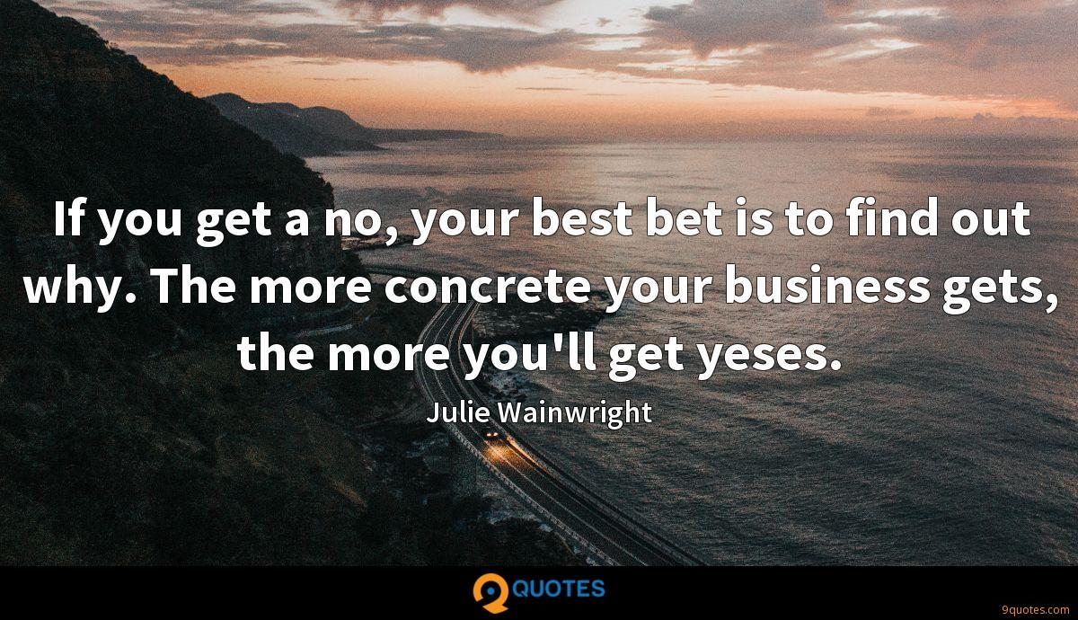 If you get a no, your best bet is to find out why. The more concrete your business gets, the more you'll get yeses.