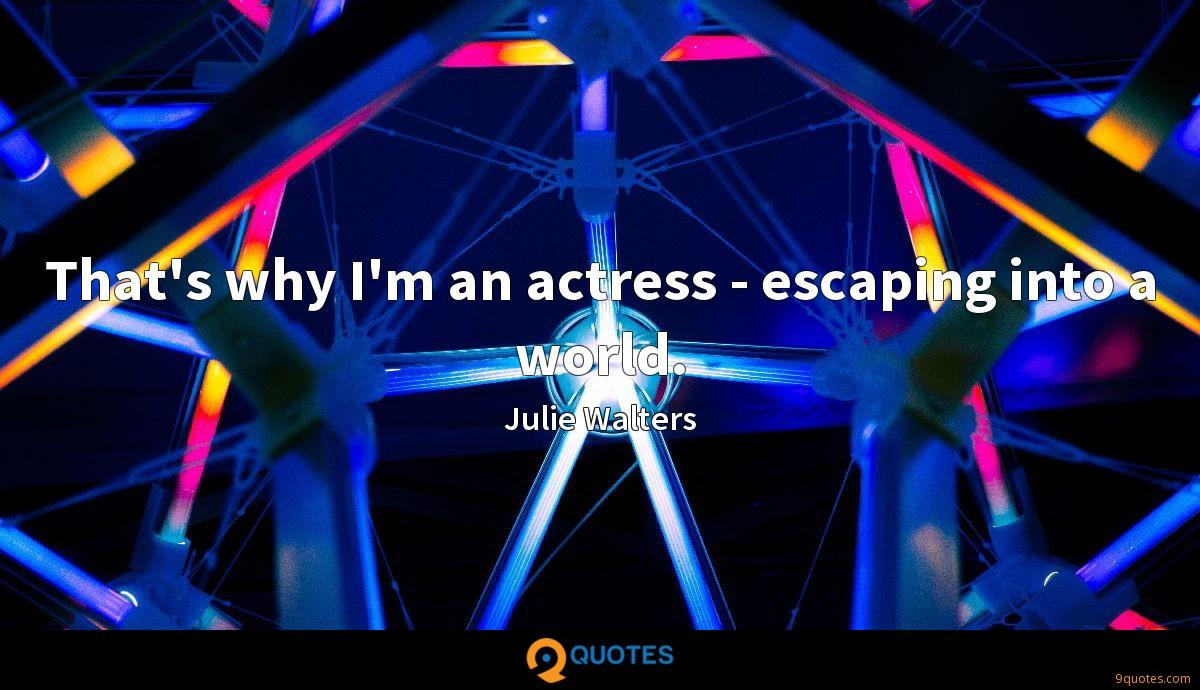 That's why I'm an actress - escaping into a world.