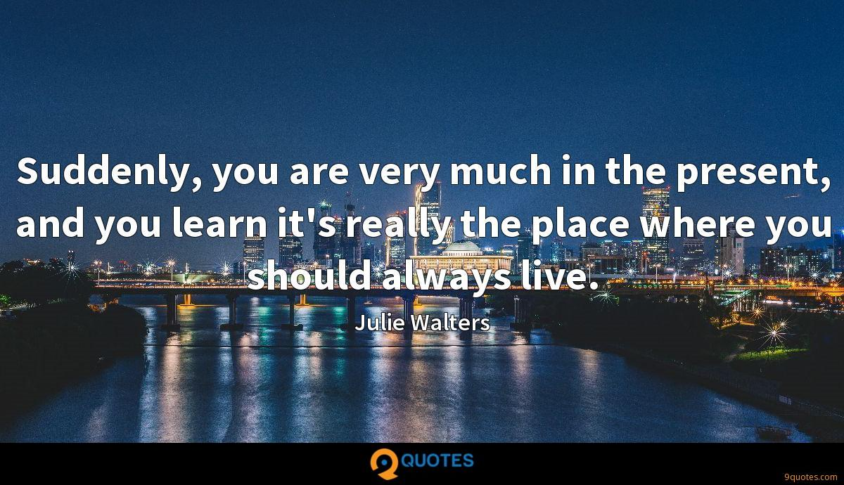 Suddenly, you are very much in the present, and you learn it's really the place where you should always live.
