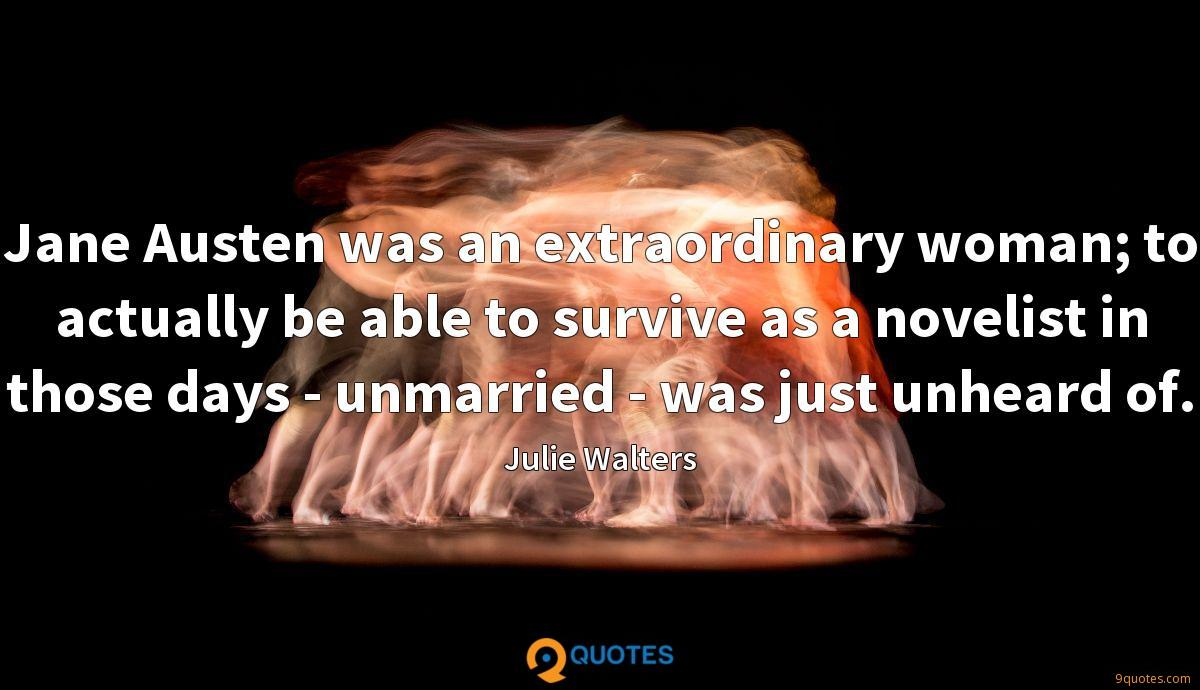 Jane Austen was an extraordinary woman; to actually be able to survive as a novelist in those days - unmarried - was just unheard of.