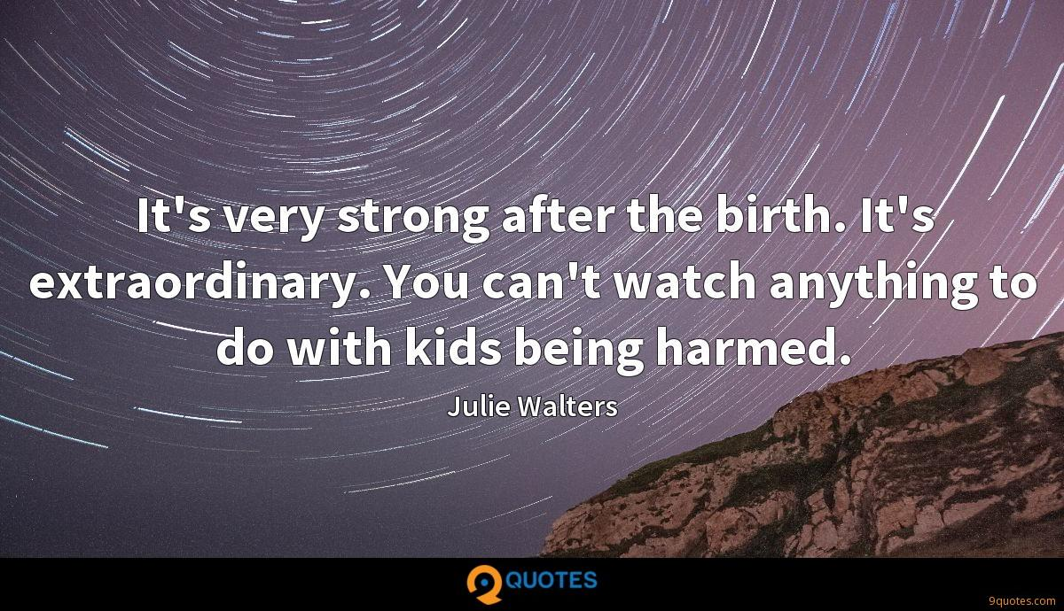 It's very strong after the birth. It's extraordinary. You can't watch anything to do with kids being harmed.