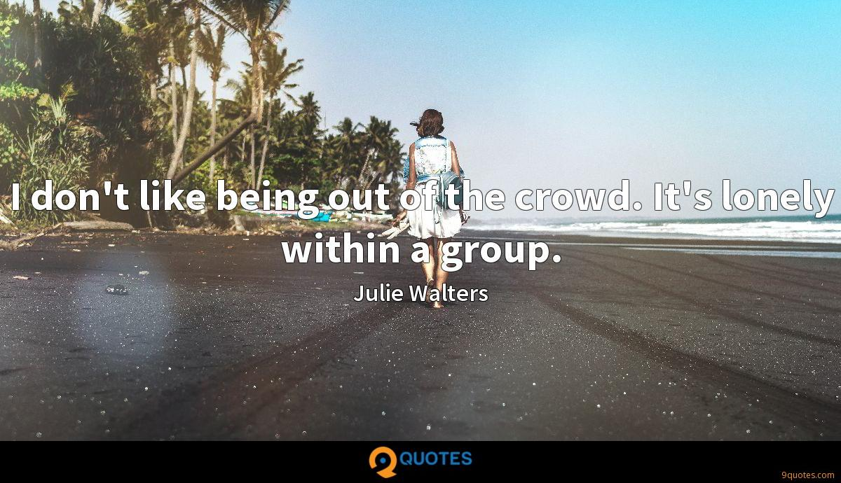 I don't like being out of the crowd. It's lonely within a group.