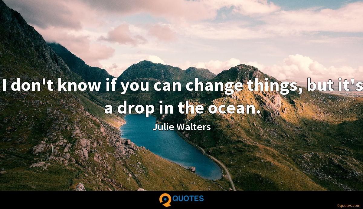 I don't know if you can change things, but it's a drop in the ocean.