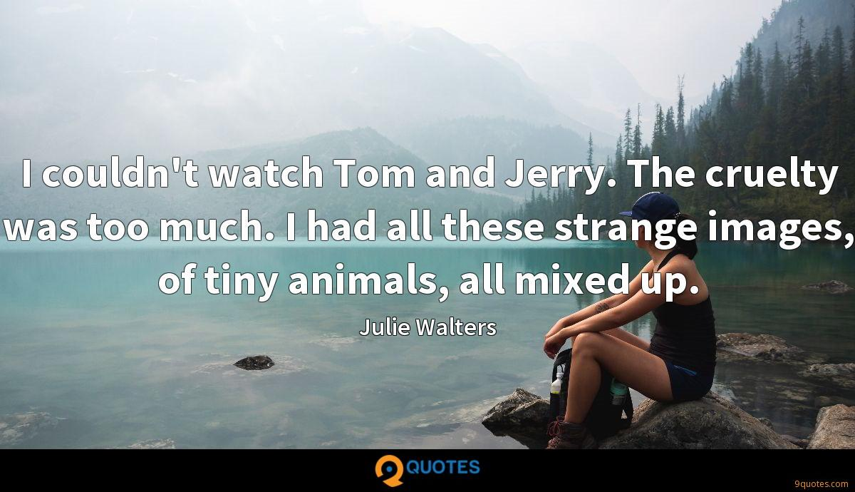 I couldn't watch Tom and Jerry. The cruelty was too much. I had all these strange images, of tiny animals, all mixed up.