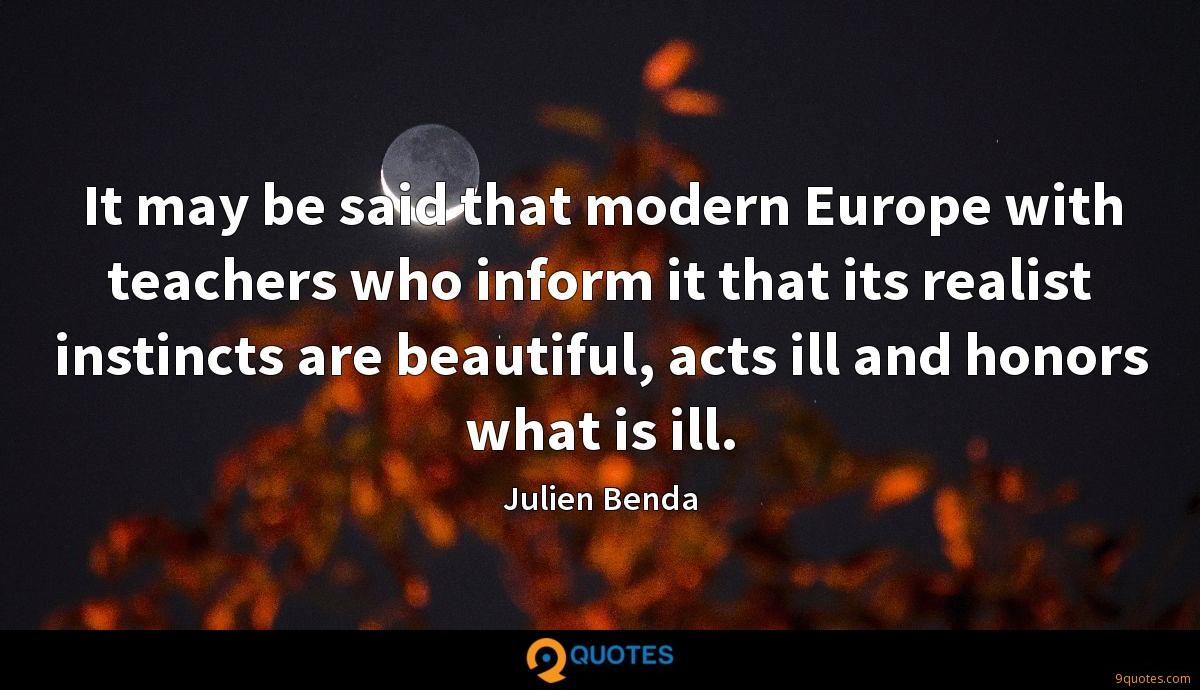 It may be said that modern Europe with teachers who inform it that its realist instincts are beautiful, acts ill and honors what is ill.
