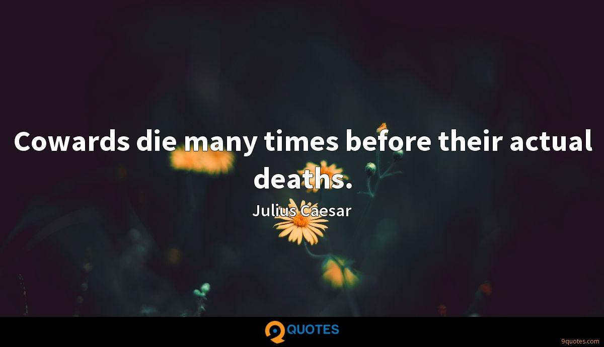 Cowards die many times before their actual deaths.