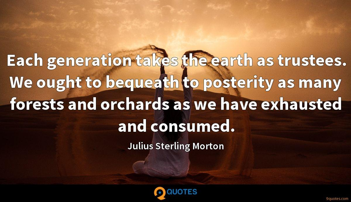 Each generation takes the earth as trustees. We ought to bequeath to posterity as many forests and orchards as we have exhausted and consumed.