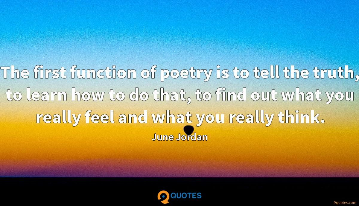 The first function of poetry is to tell the truth, to learn how to do that, to find out what you really feel and what you really think.