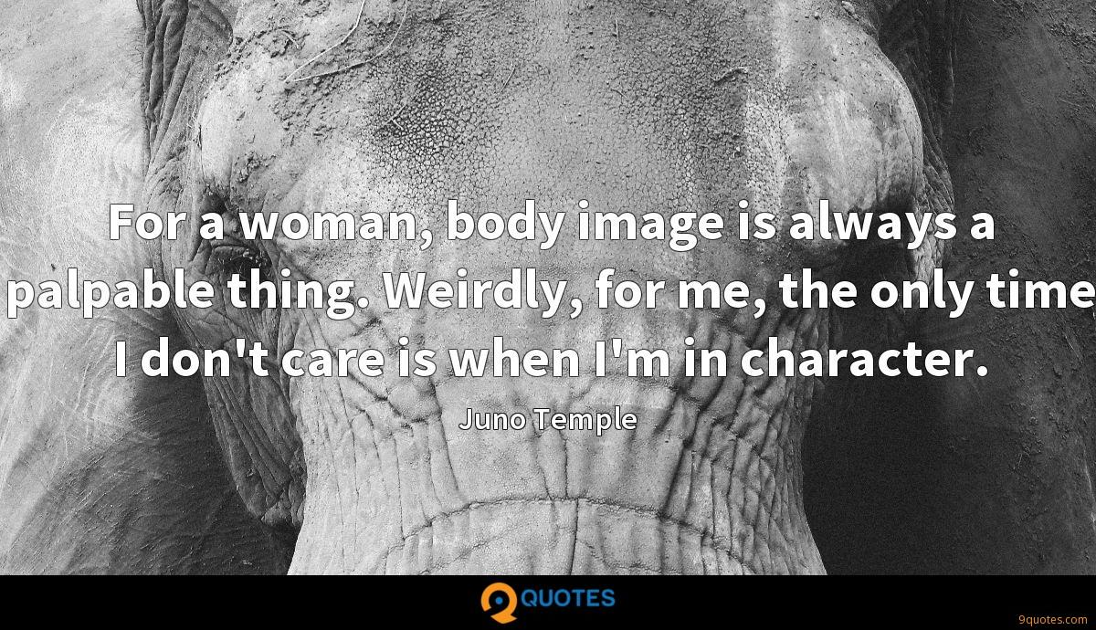 For a woman, body image is always a palpable thing. Weirdly, for me, the only time I don't care is when I'm in character.