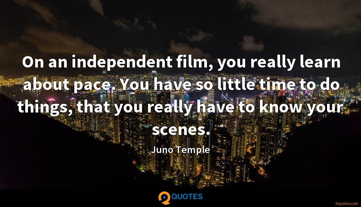 On an independent film, you really learn about pace. You have so little time to do things, that you really have to know your scenes.