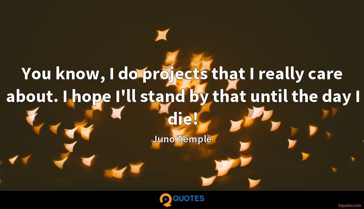 You know, I do projects that I really care about. I hope I'll stand by that until the day I die!