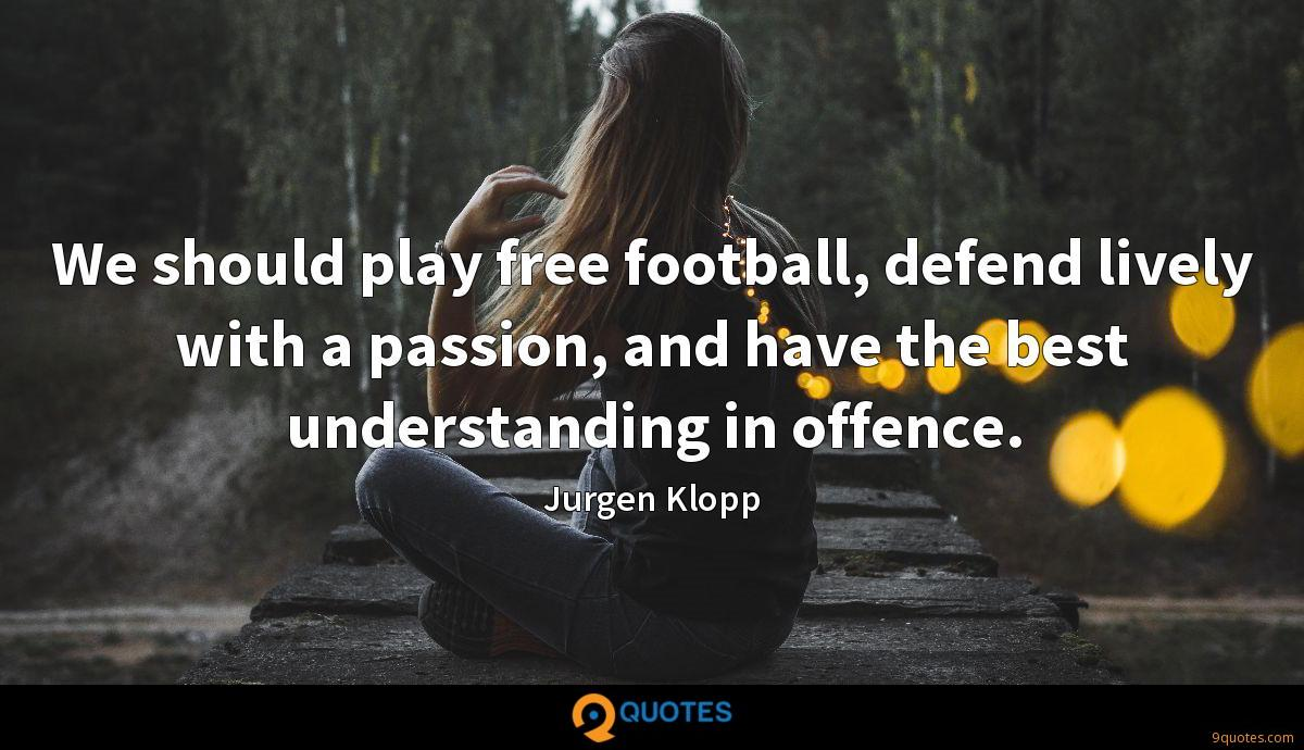 We should play free football, defend lively with a passion, and have the best understanding in offence.