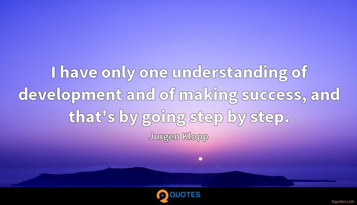 I have only one understanding of development and of making success, and that's by going step by step.