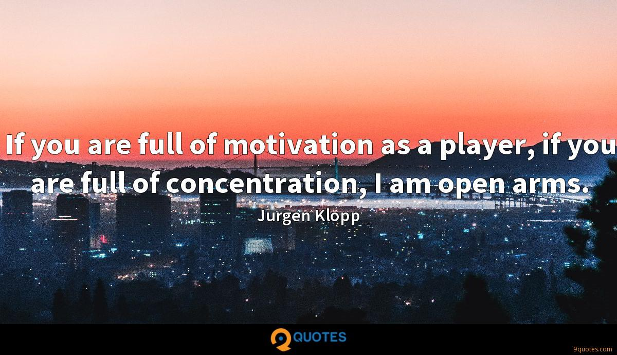 If you are full of motivation as a player, if you are full of concentration, I am open arms.