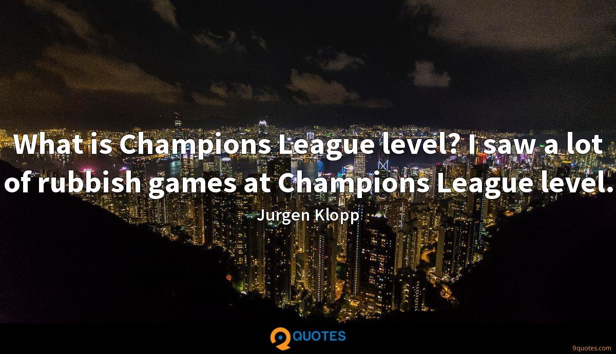 What is Champions League level? I saw a lot of rubbish games at Champions League level.