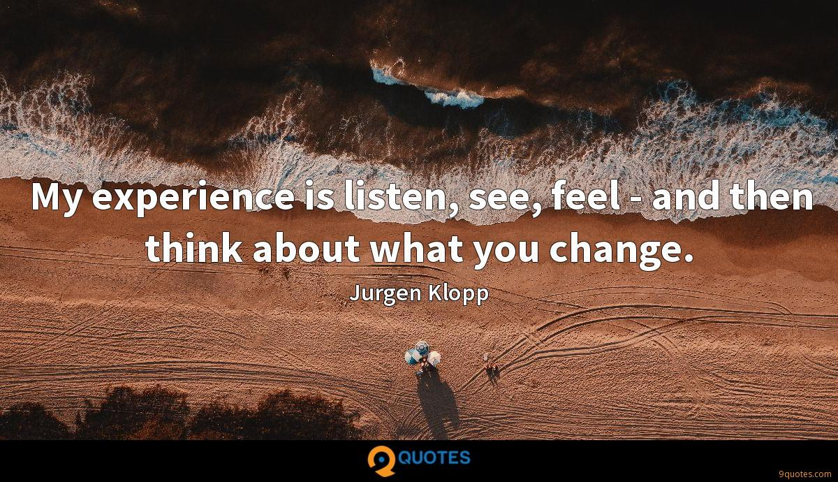My experience is listen, see, feel - and then think about what you change.