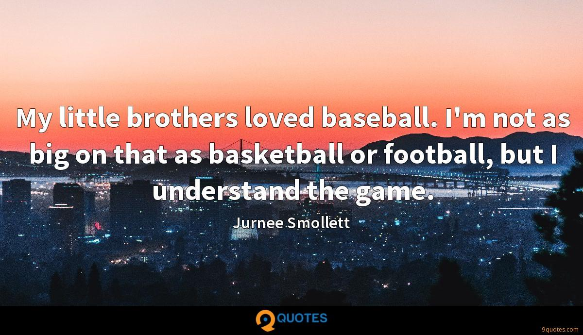 My little brothers loved baseball. I'm not as big on that as basketball or football, but I understand the game.