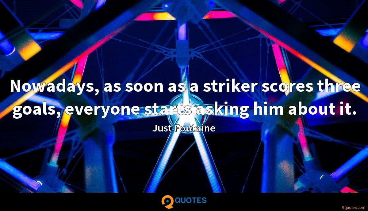 Nowadays, as soon as a striker scores three goals, everyone starts asking him about it.