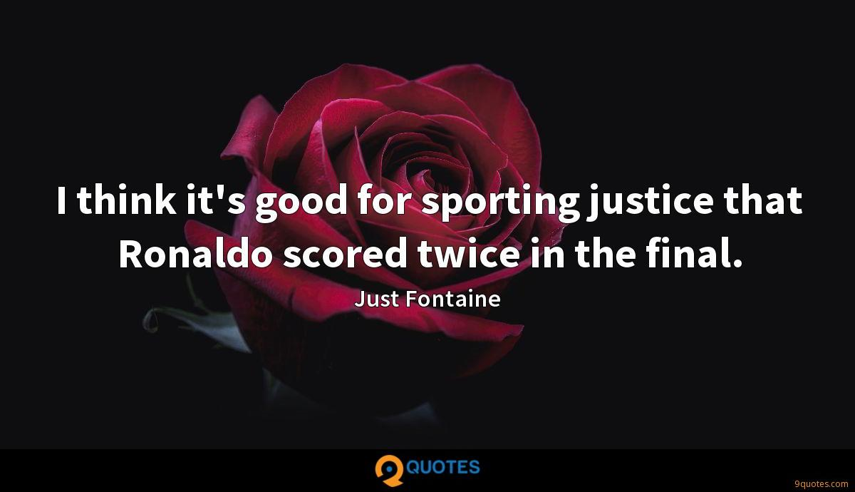 I think it's good for sporting justice that Ronaldo scored twice in the final.