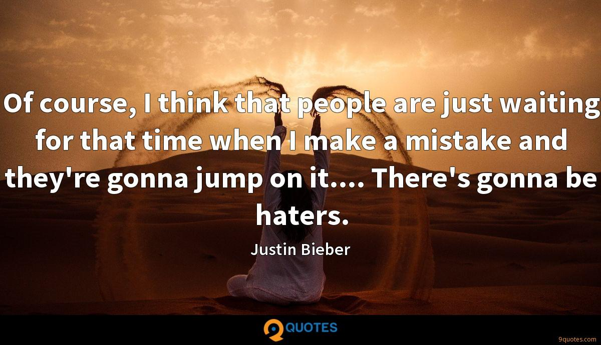 Of course, I think that people are just waiting for that time when I make a mistake and they're gonna jump on it.... There's gonna be haters.