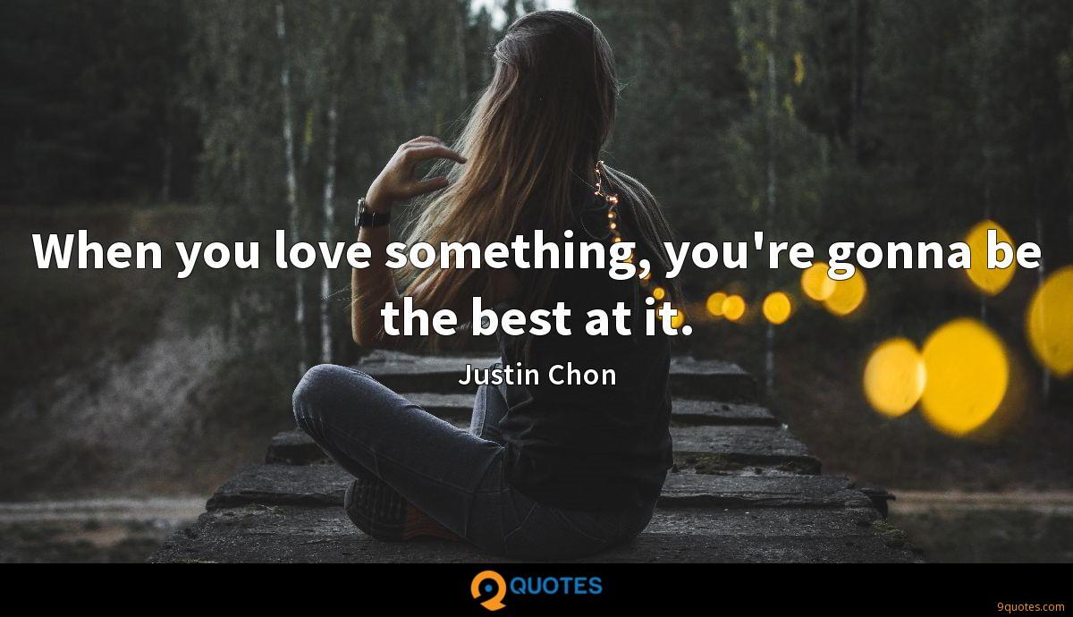 When you love something, you're gonna be the best at it.