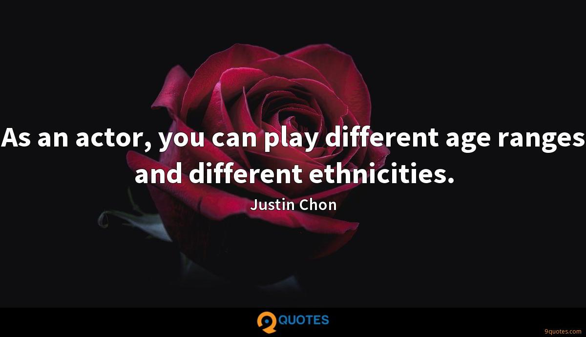 As an actor, you can play different age ranges and different ethnicities.