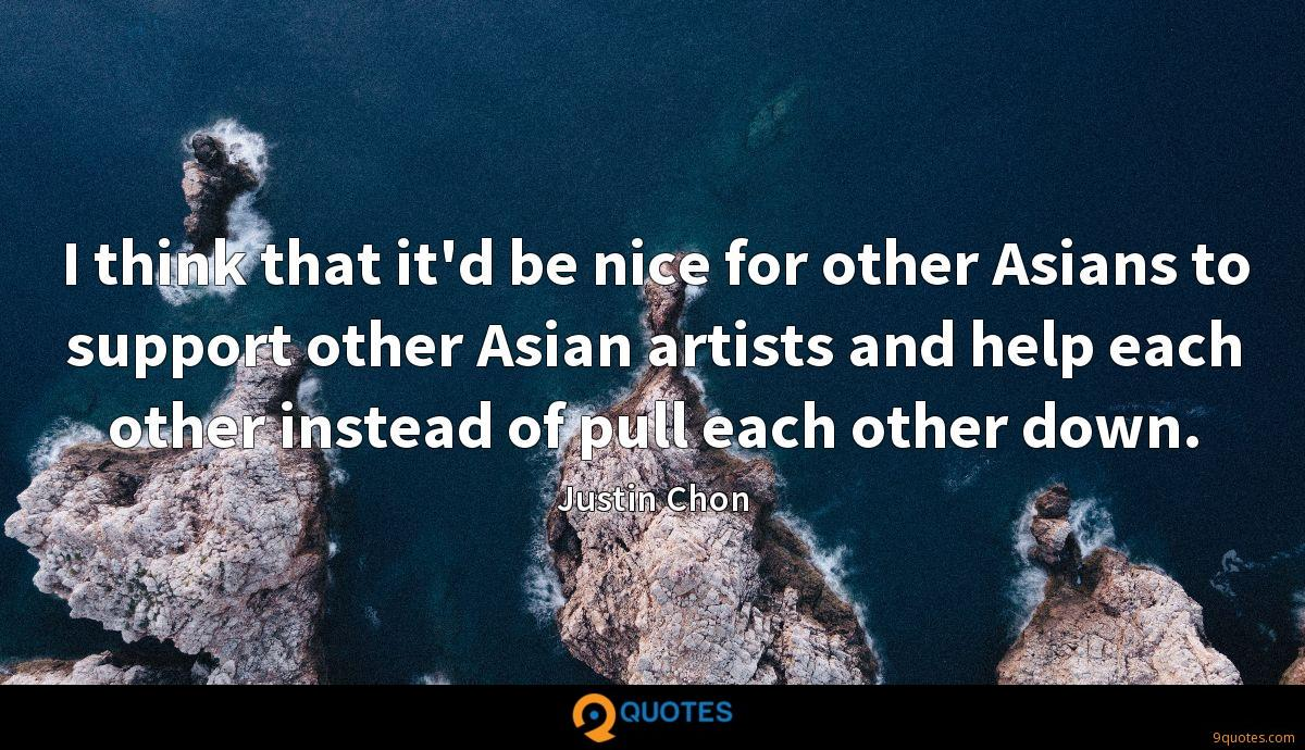 I think that it'd be nice for other Asians to support other Asian artists and help each other instead of pull each other down.