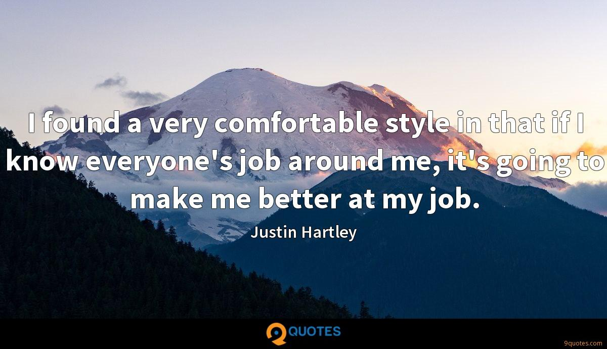 I found a very comfortable style in that if I know everyone's job around me, it's going to make me better at my job.
