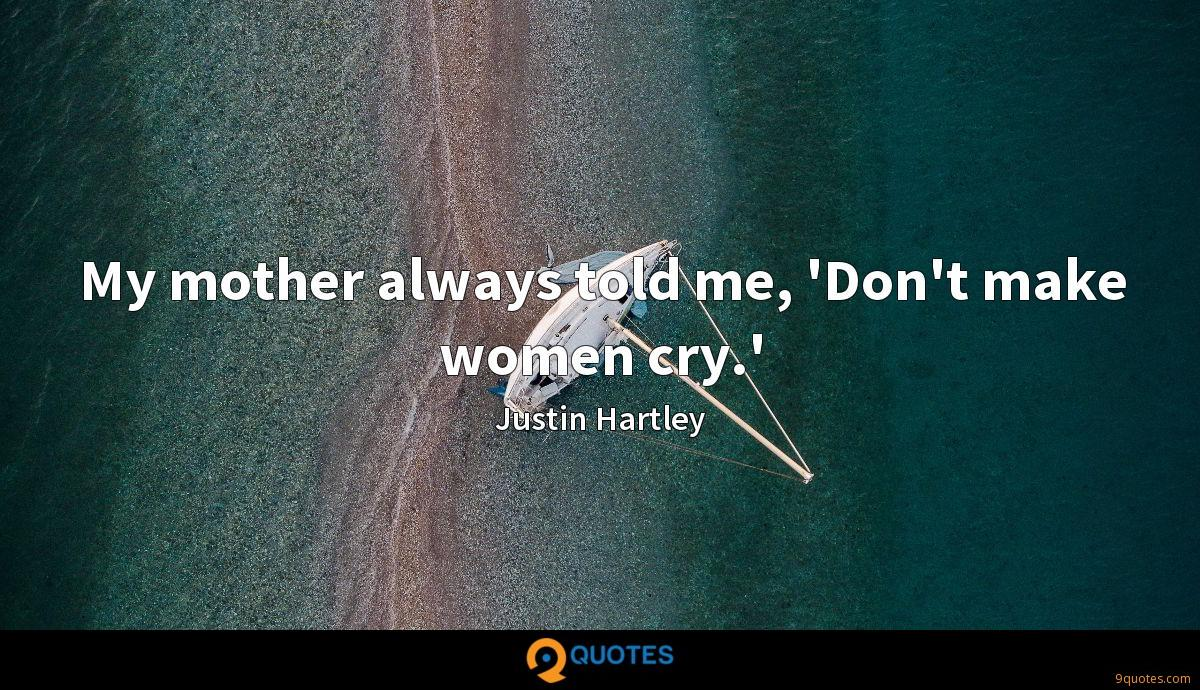 My mother always told me, 'Don't make women cry.'