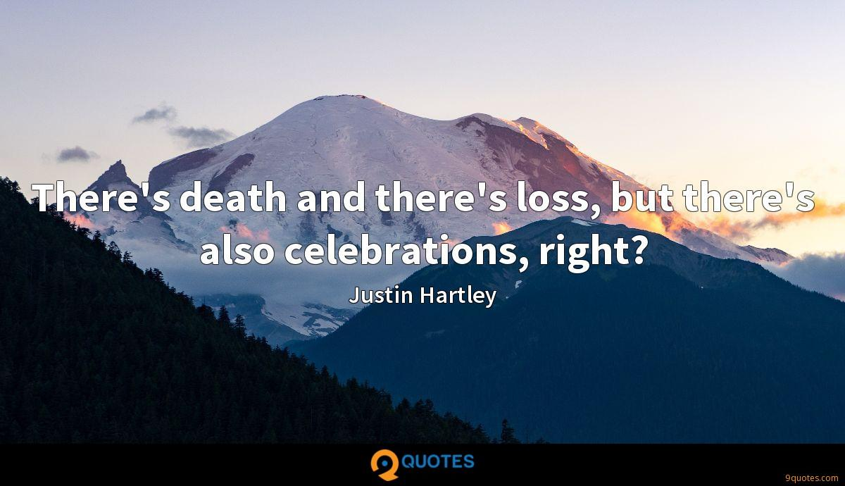 There's death and there's loss, but there's also celebrations, right?