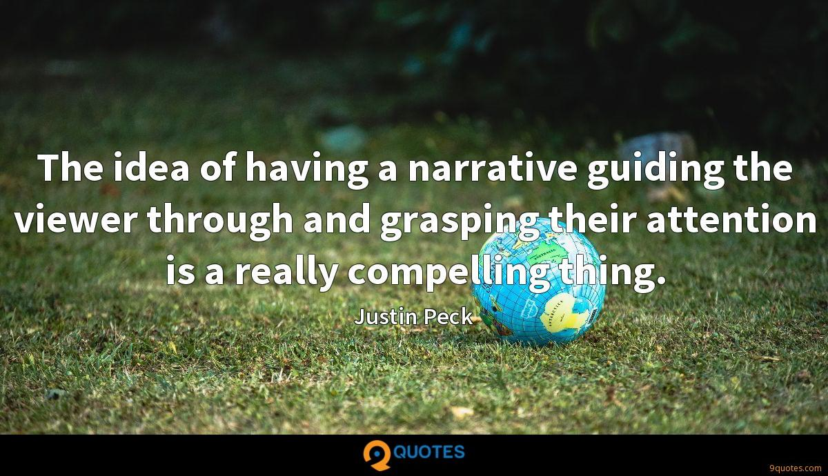 The idea of having a narrative guiding the viewer through and grasping their attention is a really compelling thing.